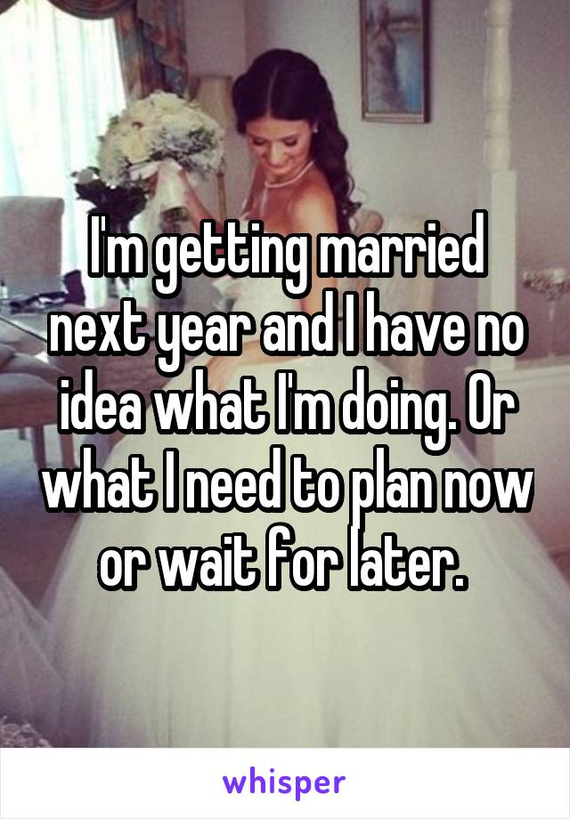 I'm getting married next year and I have no idea what I'm doing. Or what I need to plan now or wait for later.