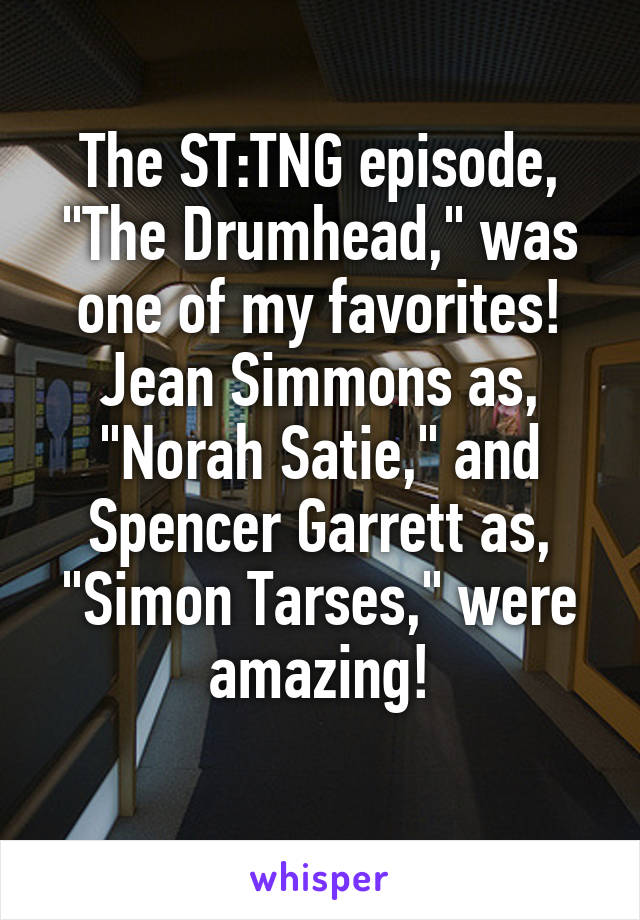 "The ST:TNG episode, ""The Drumhead,"" was one of my favorites! Jean Simmons as, ""Norah Satie,"" and Spencer Garrett as, ""Simon Tarses,"" were amazing!"