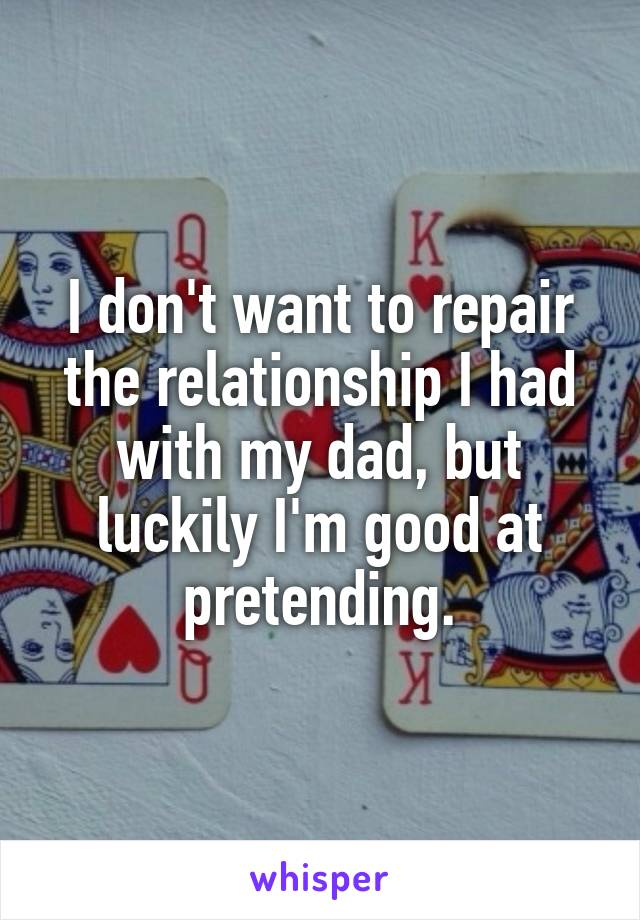 I don't want to repair the relationship I had with my dad, but luckily I'm good at pretending.