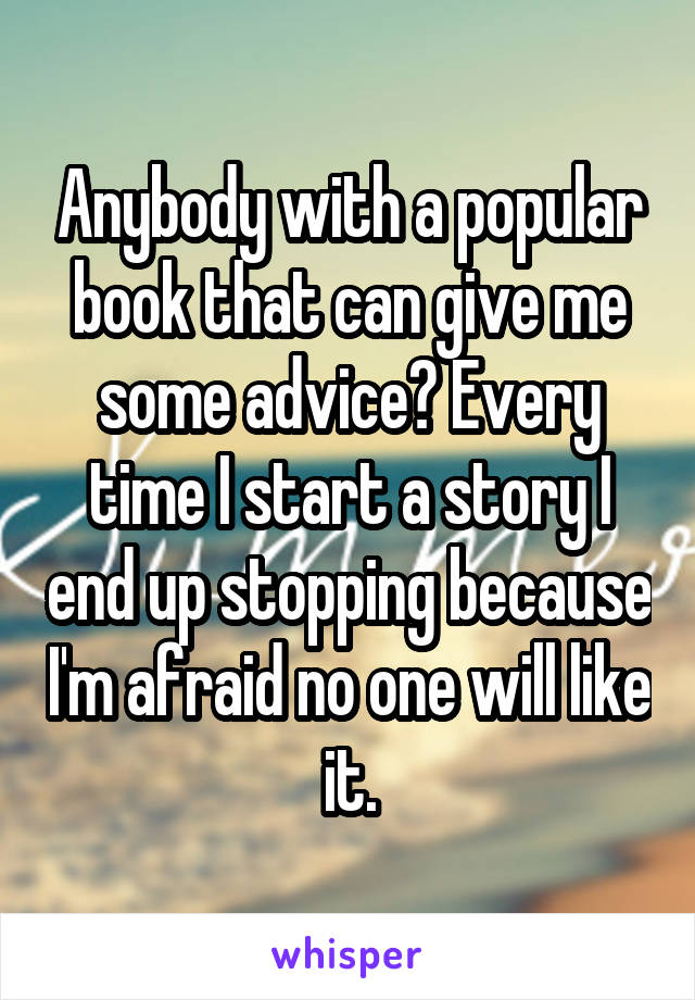 Anybody with a popular book that can give me some advice? Every time I start a story I end up stopping because I'm afraid no one will like it.