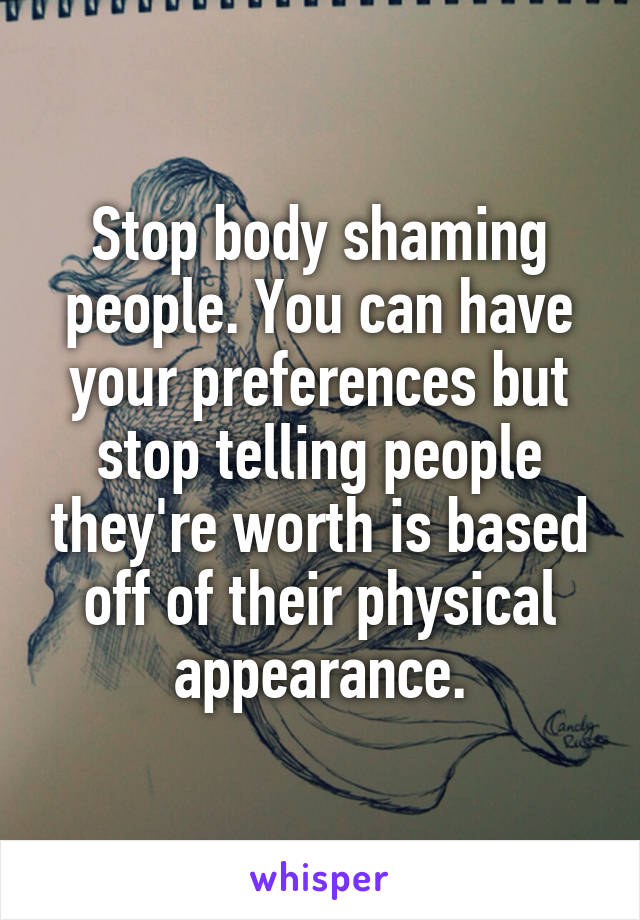 Stop body shaming people. You can have your preferences but stop telling people they're worth is based off of their physical appearance.