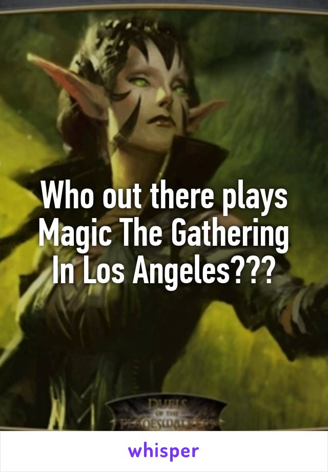 Who out there plays Magic The Gathering In Los Angeles???