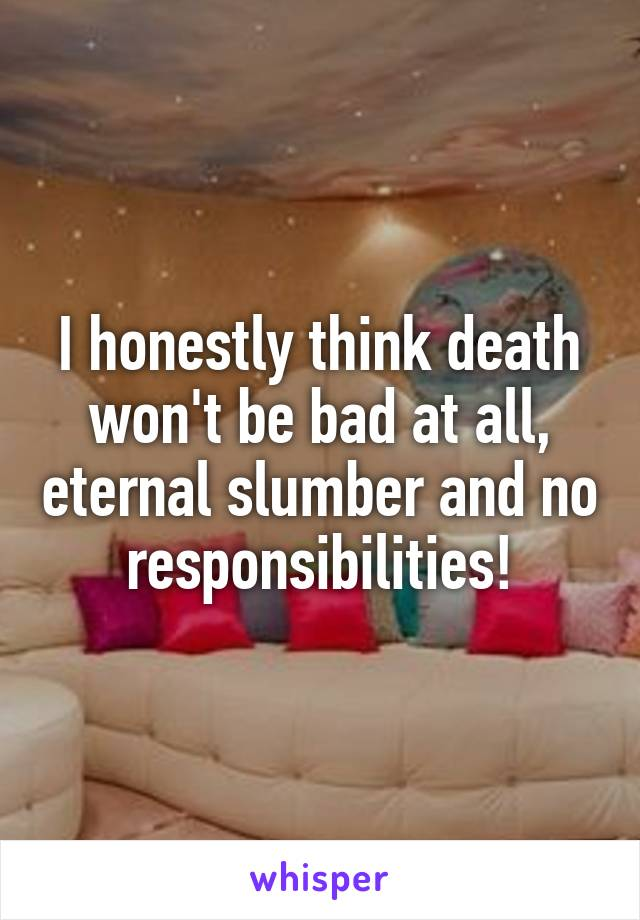 I honestly think death won't be bad at all, eternal slumber and no responsibilities!