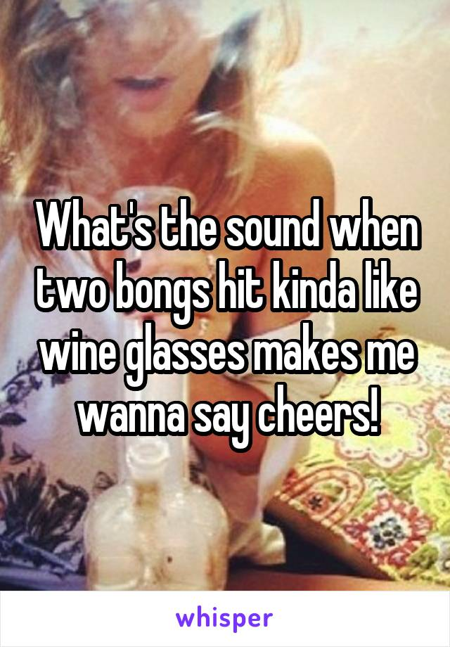 What's the sound when two bongs hit kinda like wine glasses makes me wanna say cheers!
