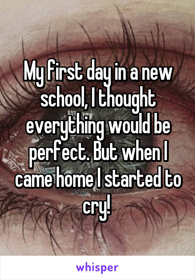 My first day in a new school, I thought everything would be perfect. But when I came home I started to cry!