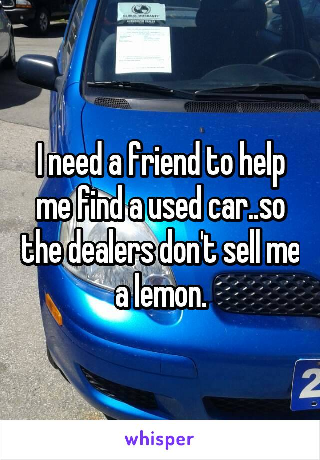 I need a friend to help me find a used car..so the dealers don't sell me a lemon.