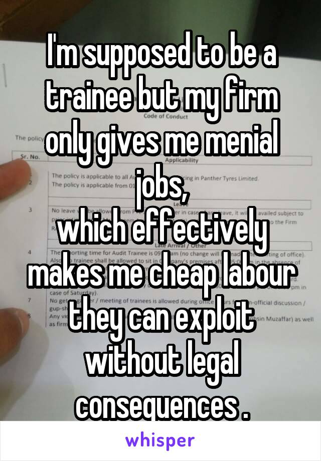 I'm supposed to be a trainee but my firm only gives me menial jobs, which effectively makes me cheap labour they can exploit without legal consequences .