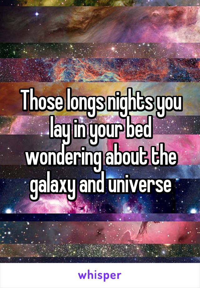 Those longs nights you lay in your bed wondering about the galaxy and universe