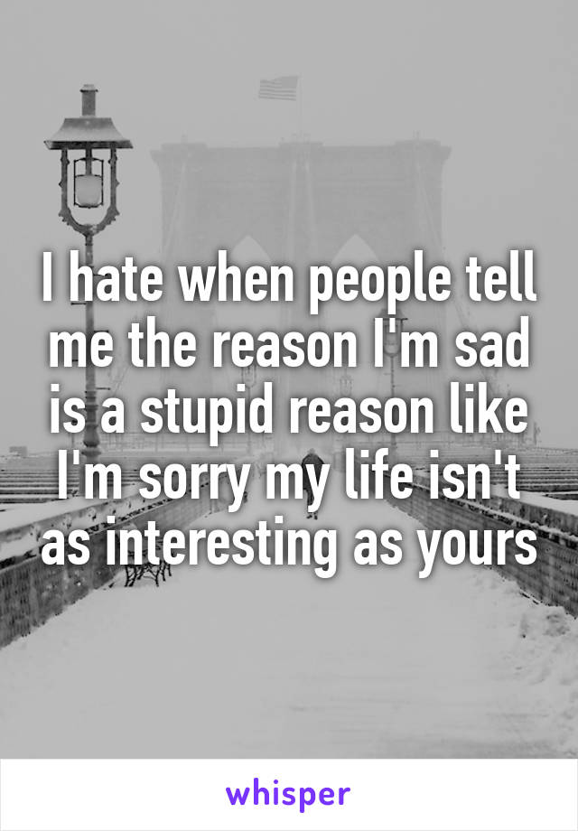 I hate when people tell me the reason I'm sad is a stupid reason like I'm sorry my life isn't as interesting as yours