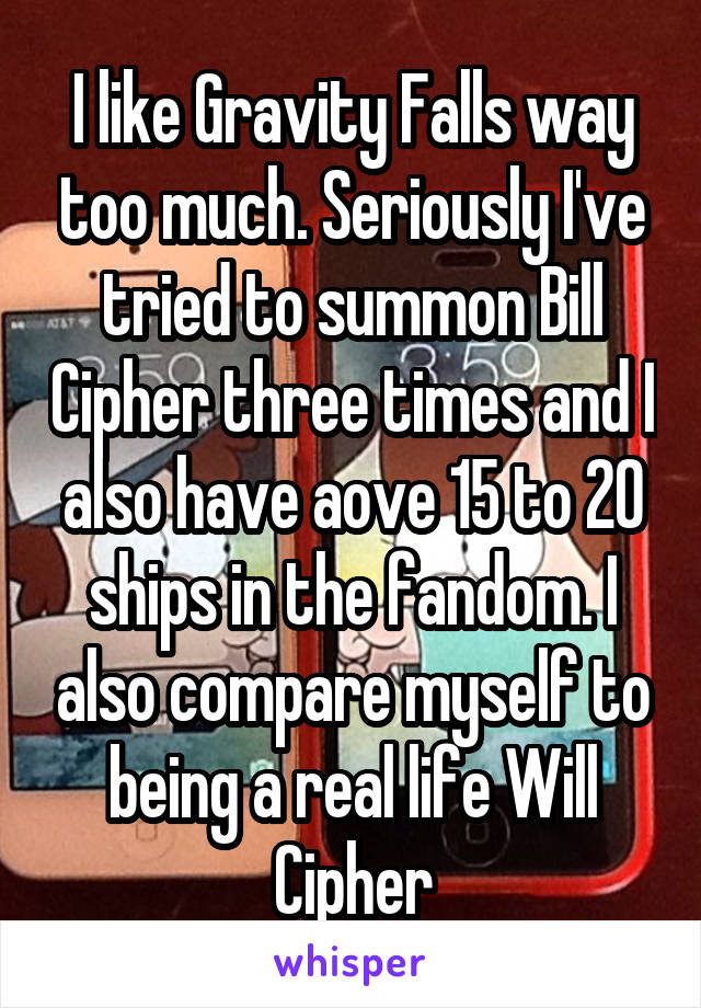 I like Gravity Falls way too much. Seriously I've tried to summon Bill Cipher three times and I also have aove 15 to 20 ships in the fandom. I also compare myself to being a real life Will Cipher
