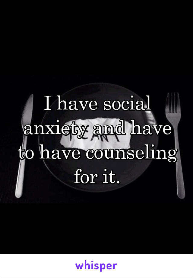 I have social anxiety and have to have counseling for it.