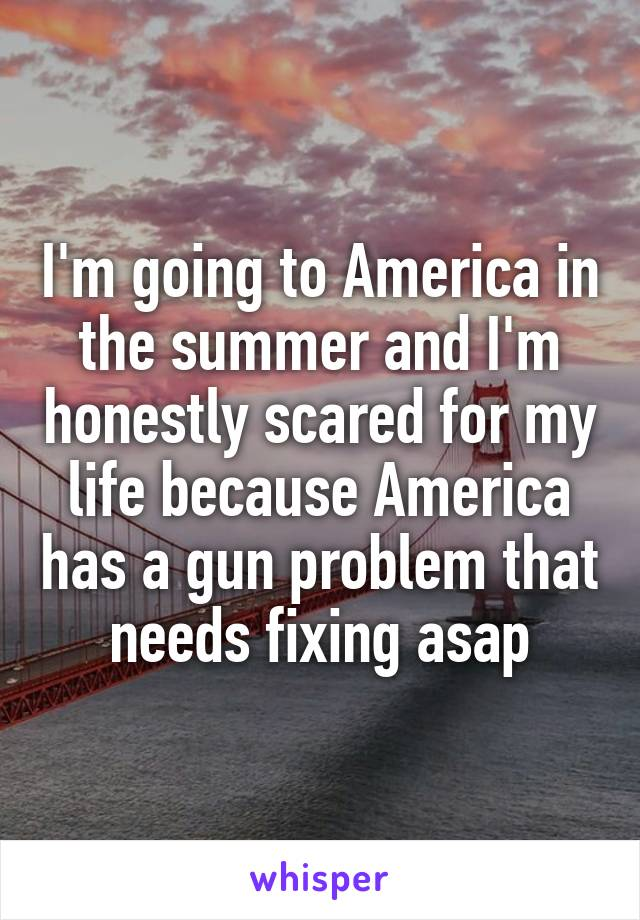 I'm going to America in the summer and I'm honestly scared for my life because America has a gun problem that needs fixing asap