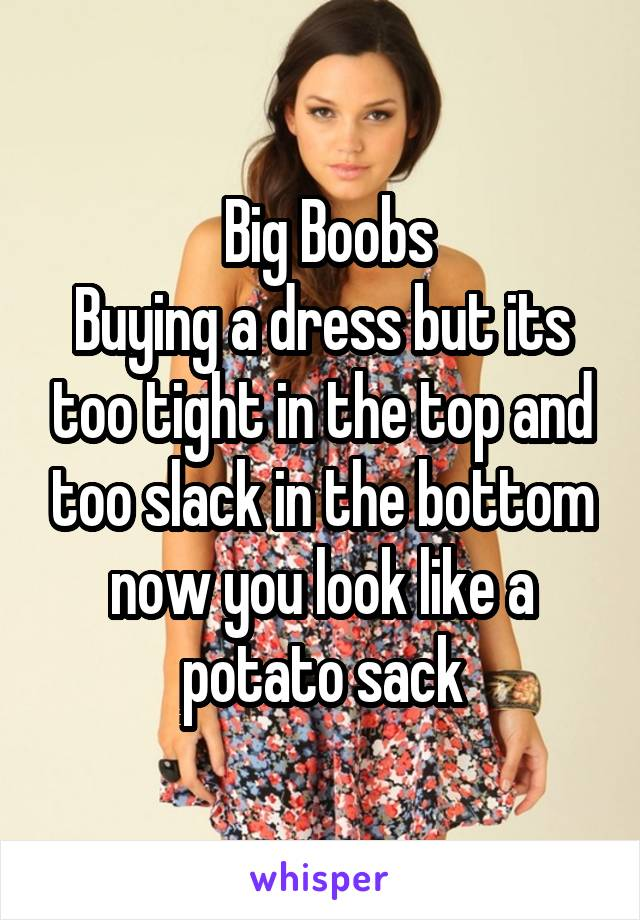 Big Boobs Buying a dress but its too tight in the top and too slack in the bottom now you look like a potato sack