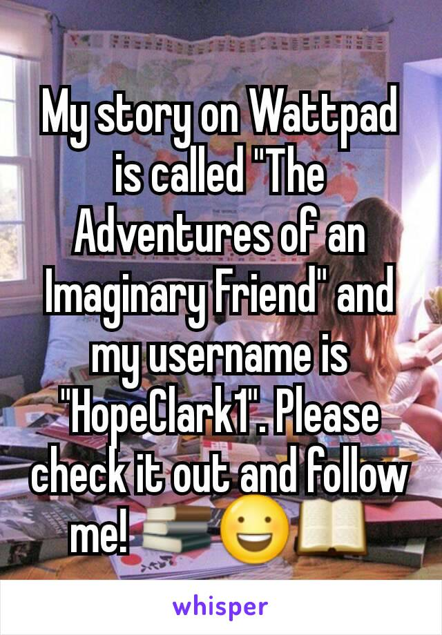 """My story on Wattpad is called """"The Adventures of an Imaginary Friend"""" and my username is """"HopeClark1"""". Please check it out and follow me! 📚😃📖"""