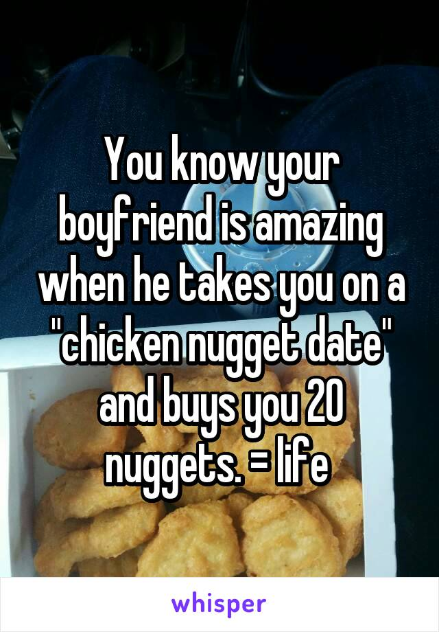 """You know your boyfriend is amazing when he takes you on a """"chicken nugget date"""" and buys you 20 nuggets. = life"""