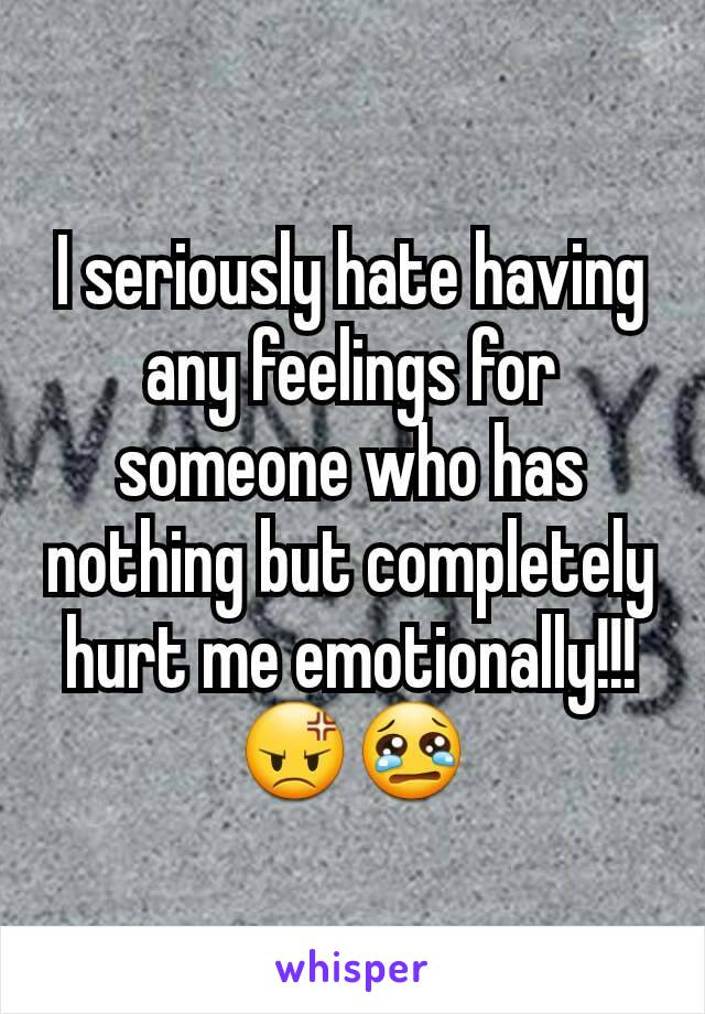 I seriously hate having any feelings for someone who has nothing but completely hurt me emotionally!!! 😡😢