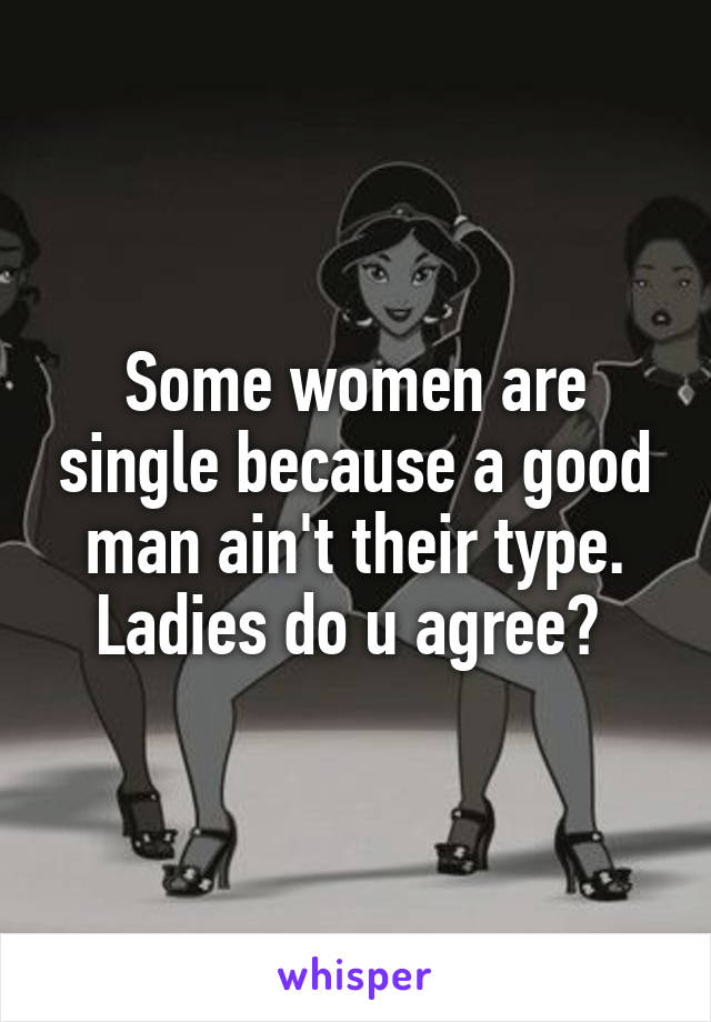 Some women are single because a good man ain't their type. Ladies do u agree?