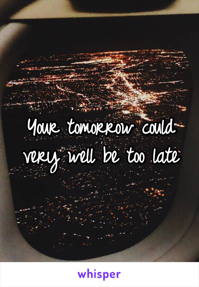 Your tomorrow could very well be too late