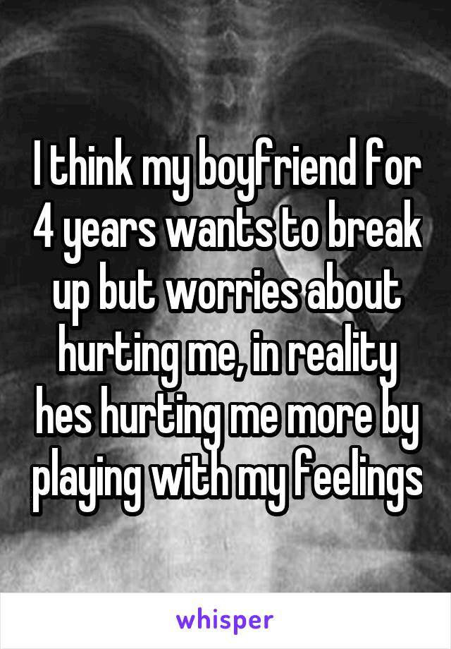 I think my boyfriend for 4 years wants to break up but worries about hurting me, in reality hes hurting me more by playing with my feelings