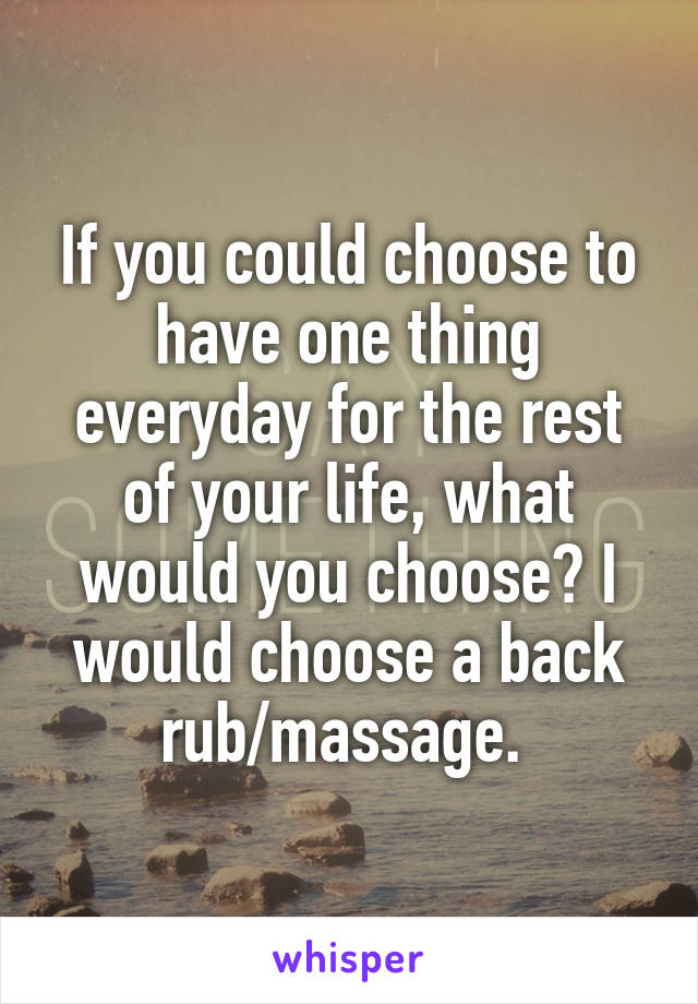 If you could choose to have one thing everyday for the rest of your life, what would you choose? I would choose a back rub/massage.