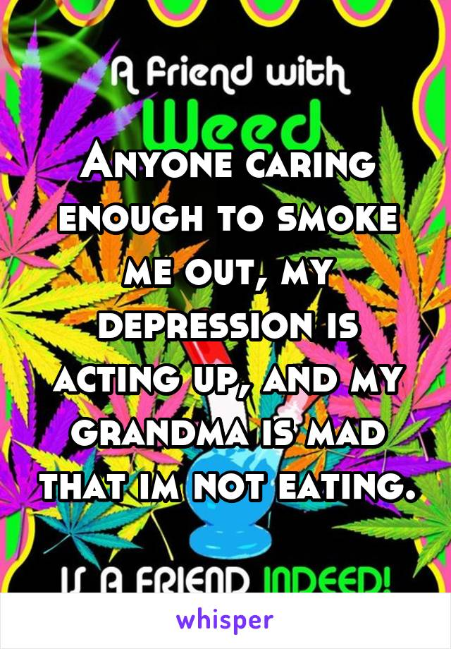 Anyone caring enough to smoke me out, my depression is acting up, and my grandma is mad that im not eating.