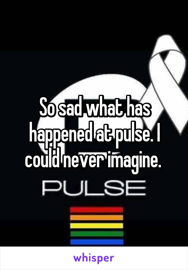 So sad what has happened at pulse. I could never imagine.