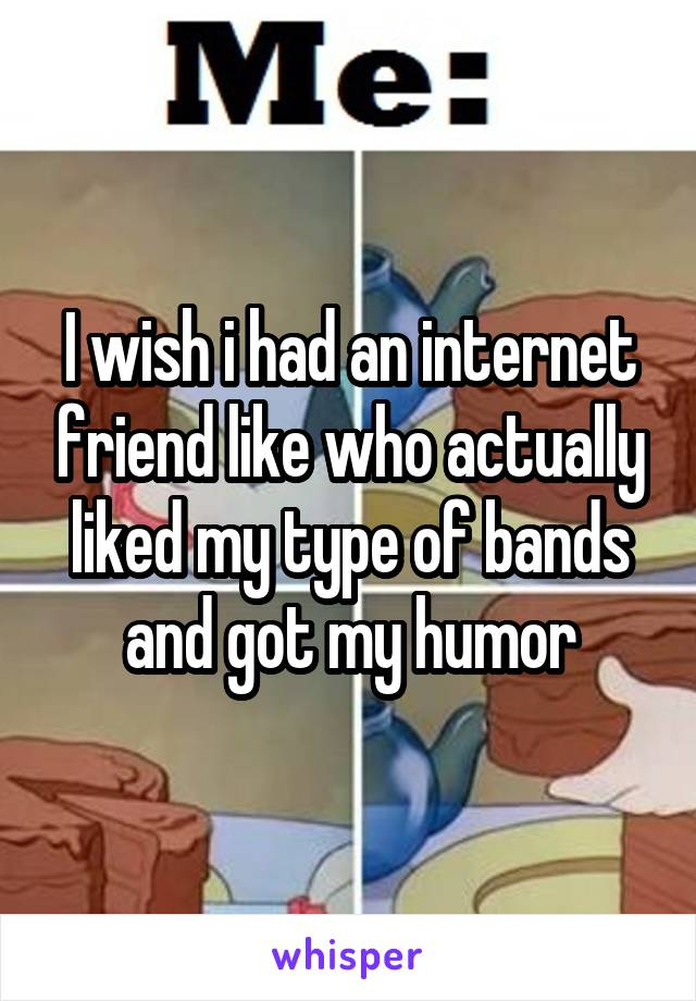I wish i had an internet friend like who actually liked my type of bands and got my humor