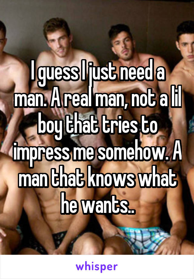 I guess I just need a man. A real man, not a lil boy that tries to impress me somehow. A man that knows what he wants..