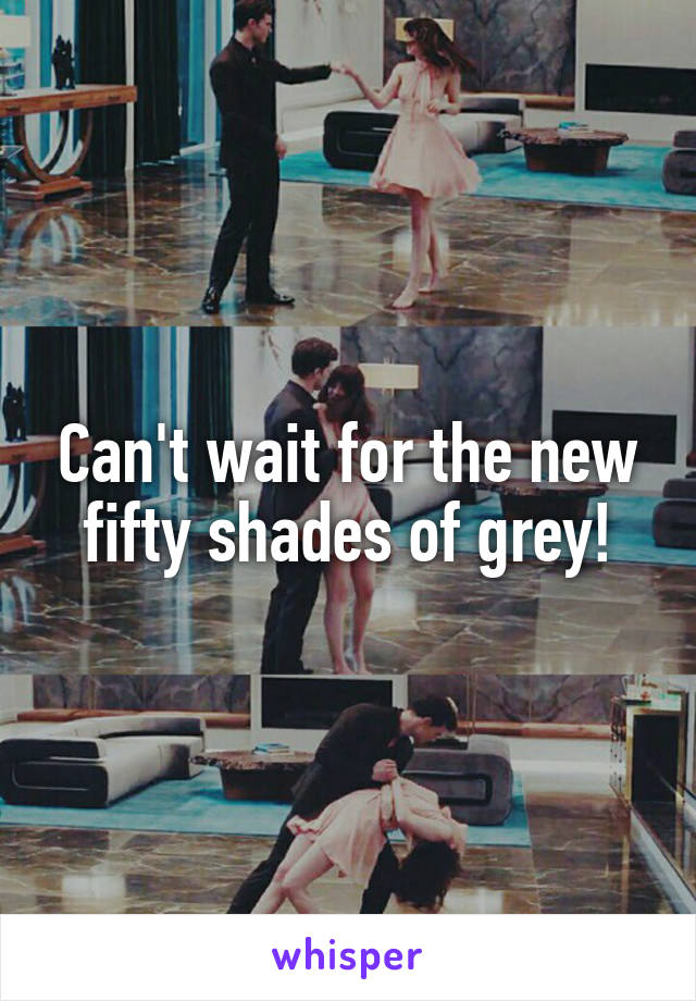 Can't wait for the new fifty shades of grey!