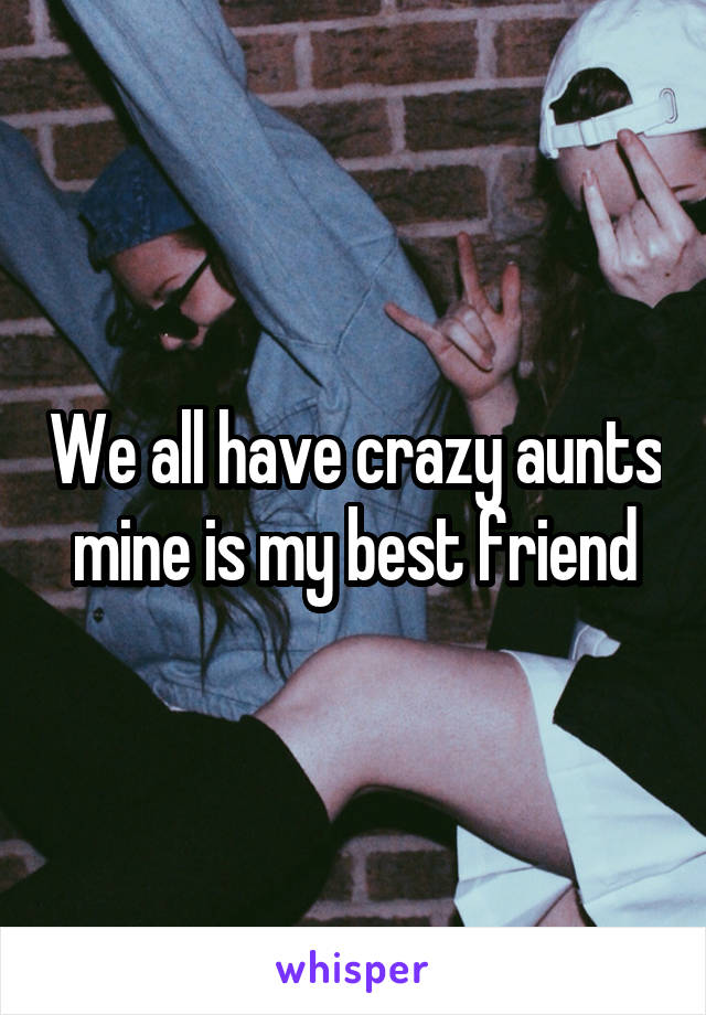 We all have crazy aunts mine is my best friend