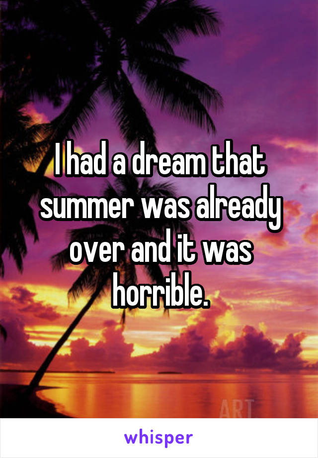 I had a dream that summer was already over and it was horrible.