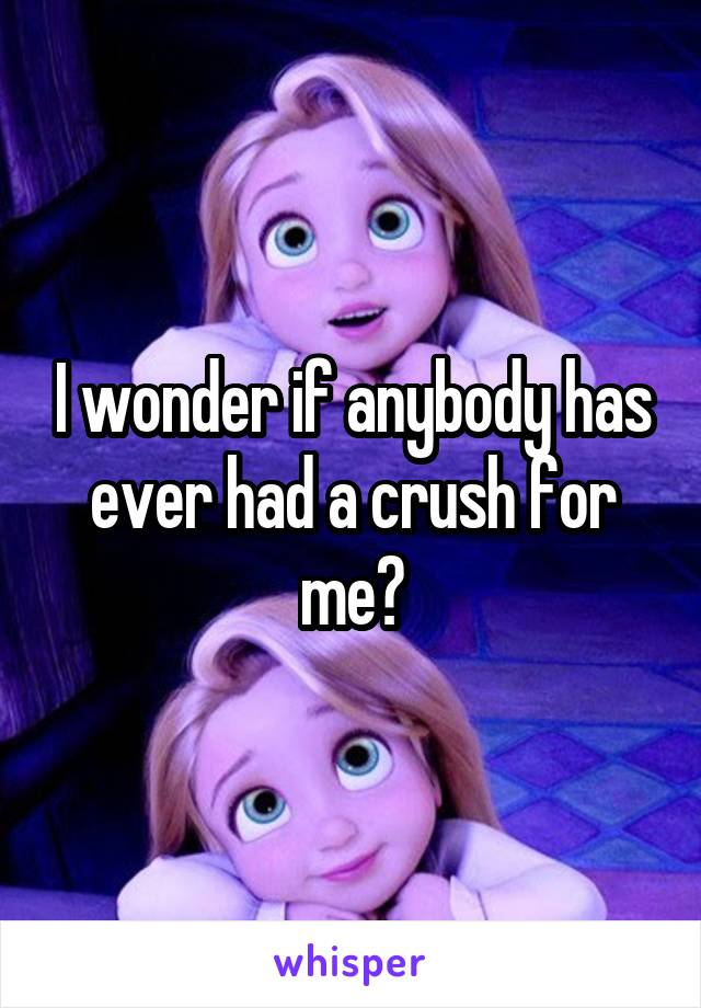 I wonder if anybody has ever had a crush for me?
