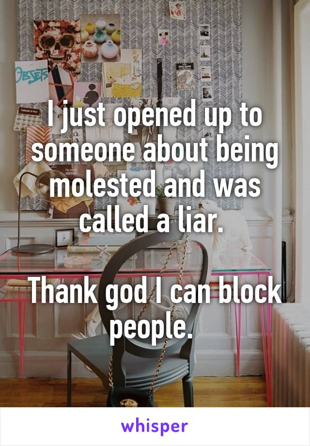 I just opened up to someone about being molested and was called a liar.   Thank god I can block people.