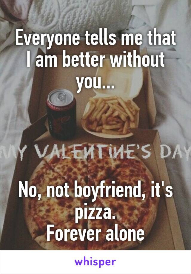 Everyone tells me that I am better without you...     No, not boyfriend, it's pizza. Forever alone