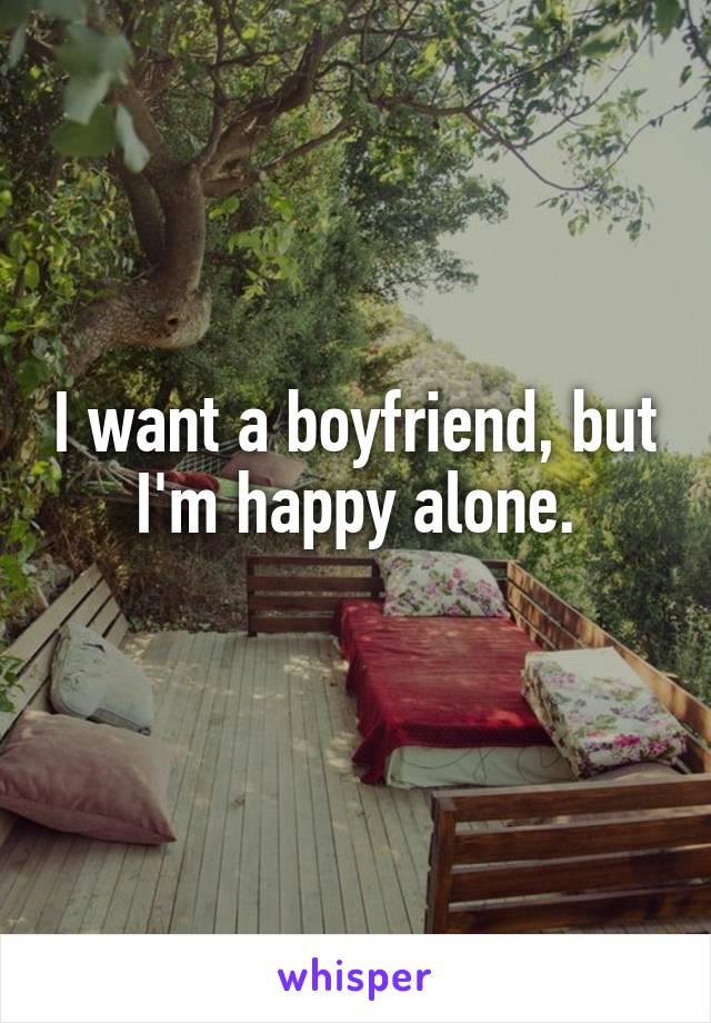I want a boyfriend, but I'm happy alone.