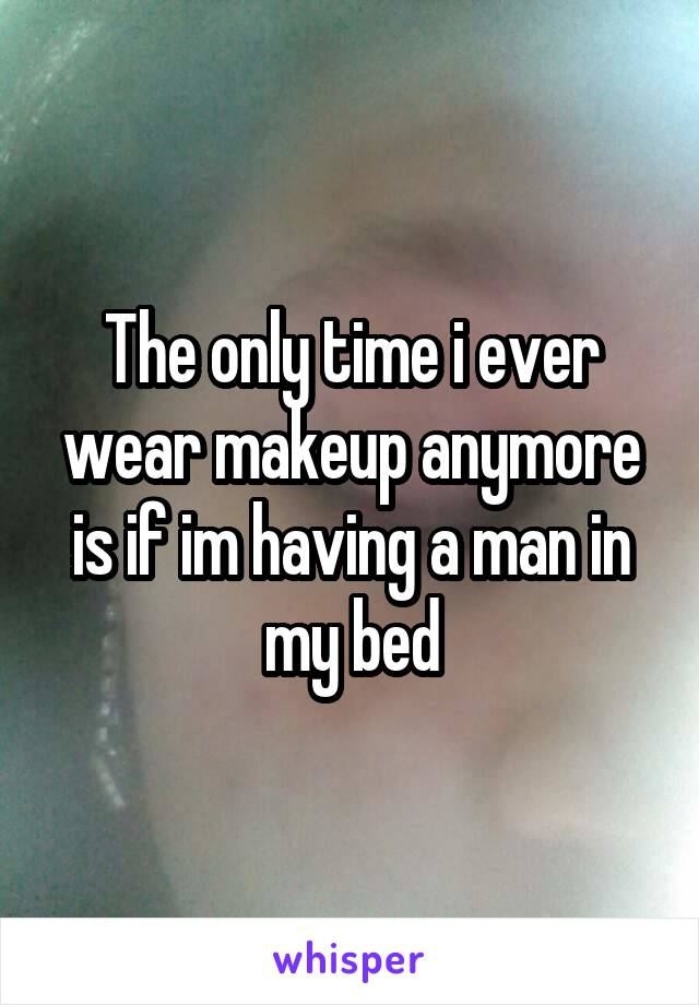 The only time i ever wear makeup anymore is if im having a man in my bed
