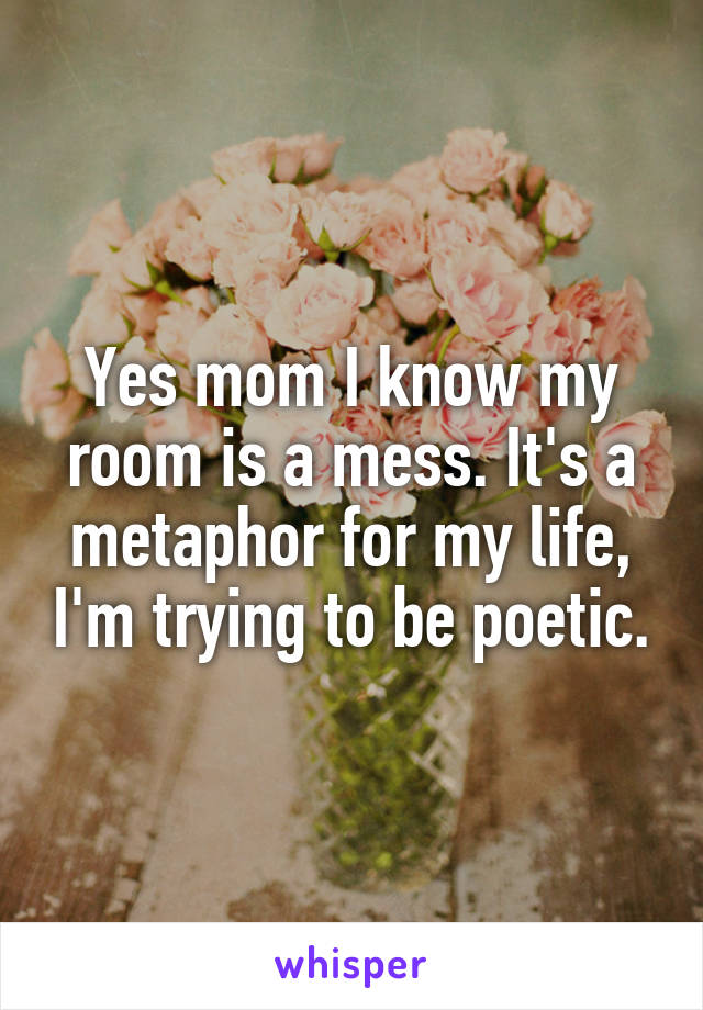 Yes mom I know my room is a mess. It's a metaphor for my life, I'm trying to be poetic.