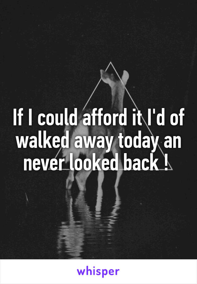 If I could afford it I'd of walked away today an never looked back !