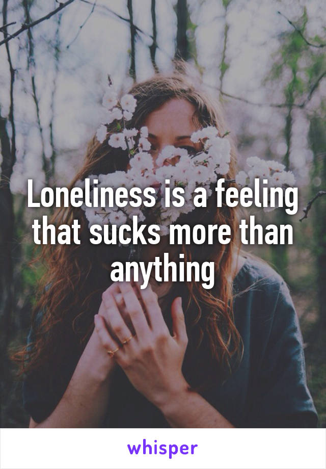 Loneliness is a feeling that sucks more than anything