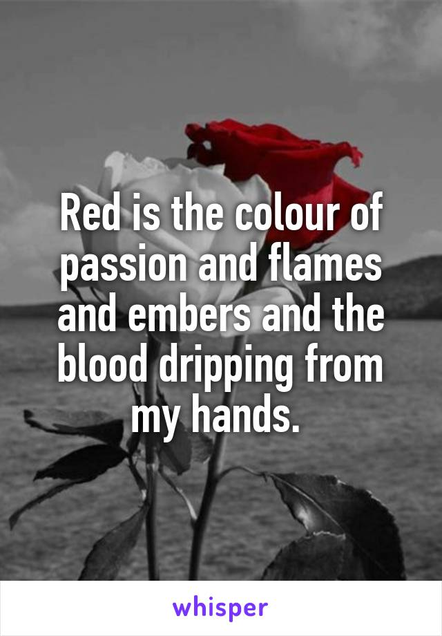 Red is the colour of passion and flames and embers and the blood dripping from my hands.