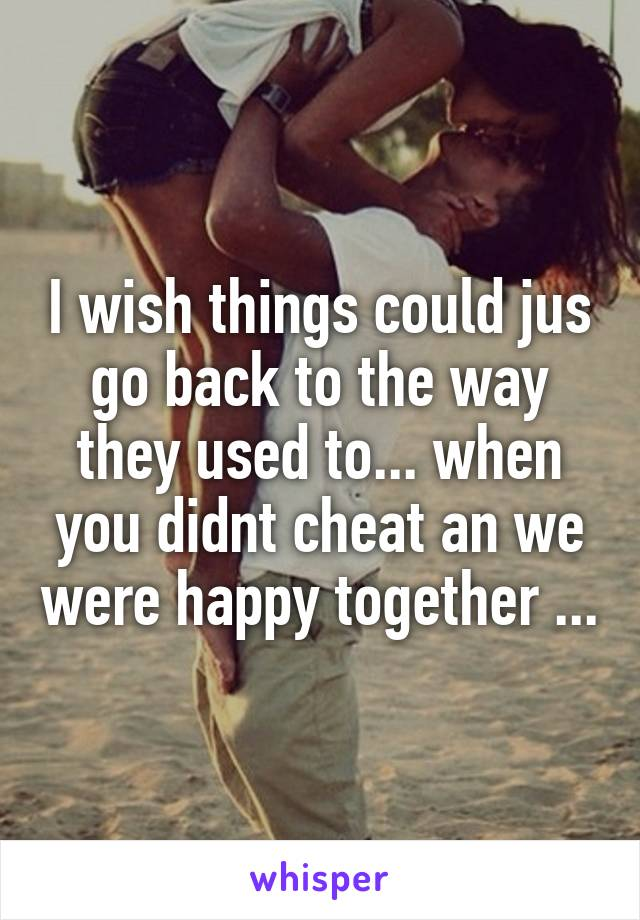 I wish things could jus go back to the way they used to... when you didnt cheat an we were happy together ...