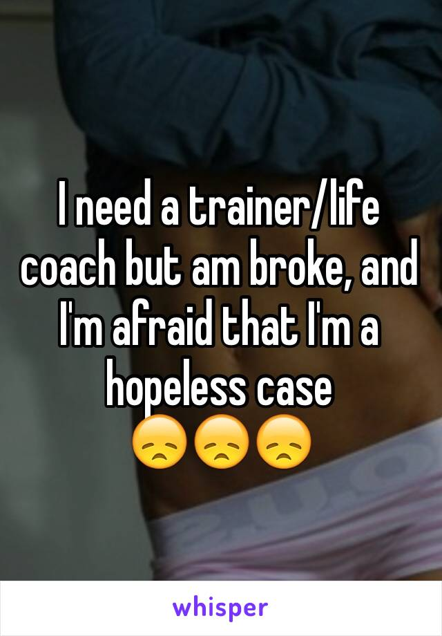 I need a trainer/life coach but am broke, and I'm afraid that I'm a hopeless case  😞😞😞