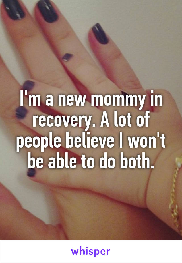 I'm a new mommy in recovery. A lot of people believe I won't be able to do both.