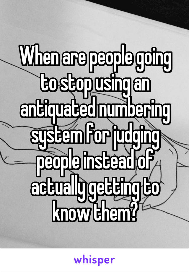 When are people going to stop using an antiquated numbering system for judging people instead of actually getting to know them?