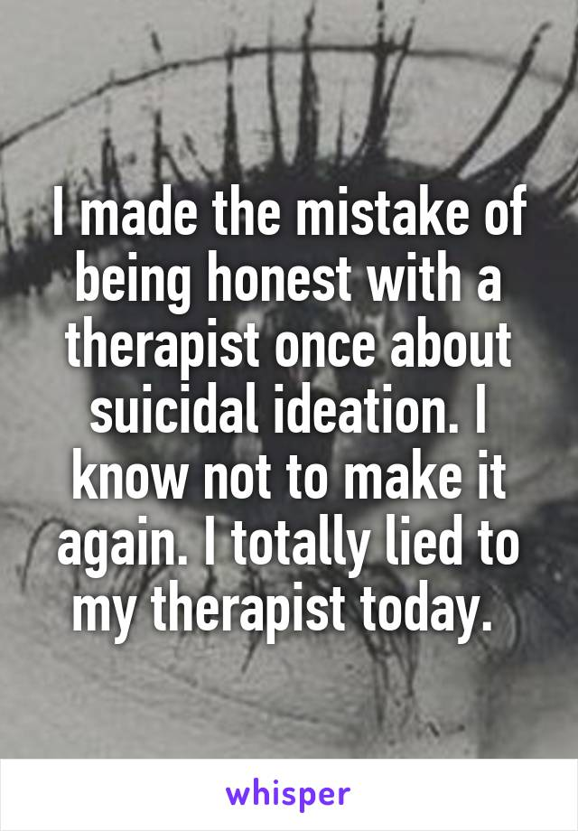 I made the mistake of being honest with a therapist once about suicidal ideation. I know not to make it again. I totally lied to my therapist today.