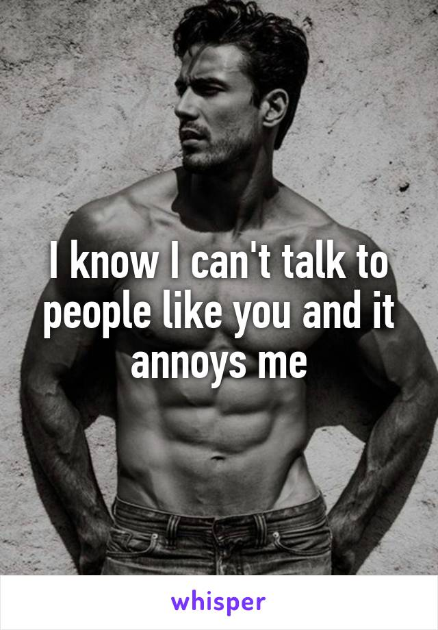 I know I can't talk to people like you and it annoys me