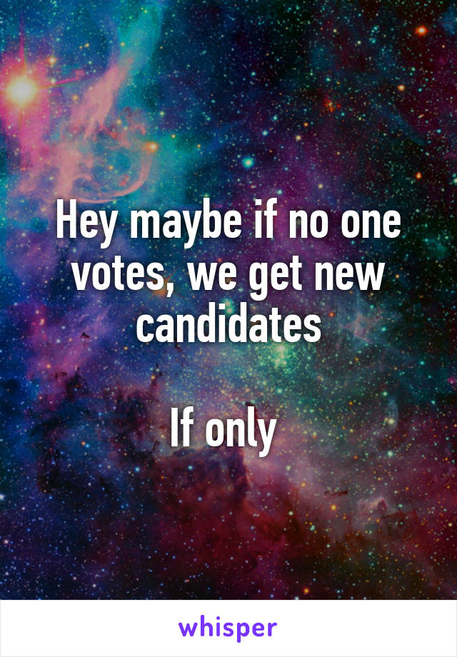 Hey maybe if no one votes, we get new candidates  If only