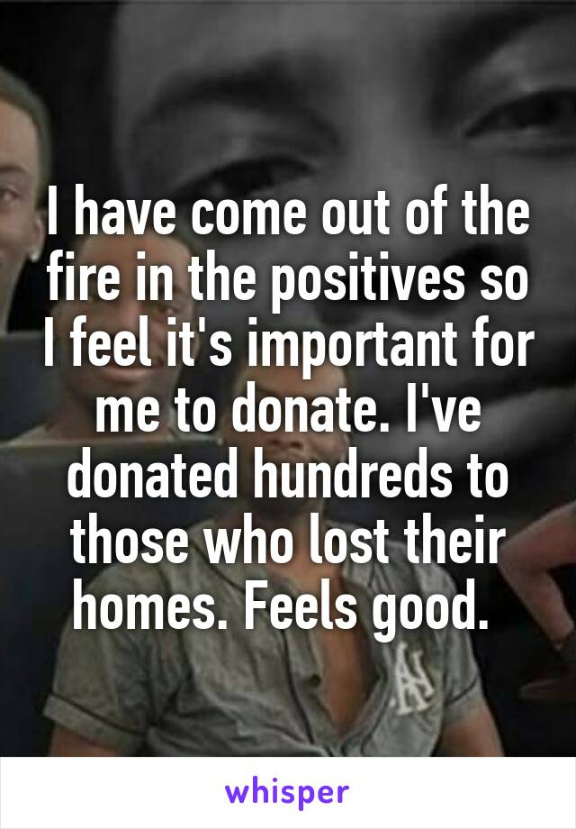 I have come out of the fire in the positives so I feel it's important for me to donate. I've donated hundreds to those who lost their homes. Feels good.
