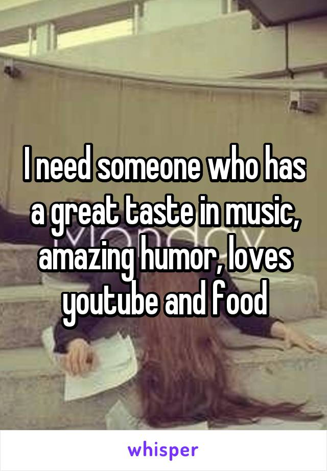 I need someone who has a great taste in music, amazing humor, loves youtube and food
