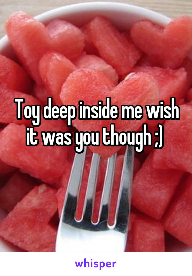 Toy deep inside me wish it was you though ;)